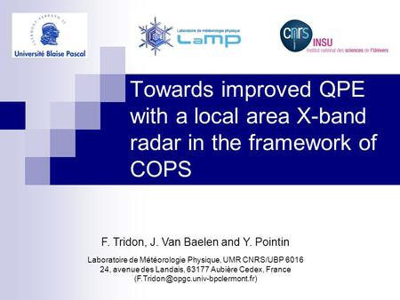 Towards improved QPE with a local area X-band radar in the framework of COPS F. Tridon, J. Van Baelen and Y. Pointin Laboratoire de Météorologie Physique,