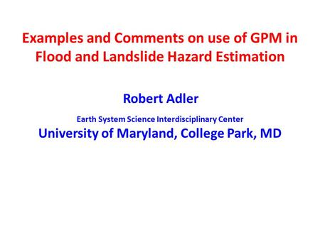 Examples and Comments on use of GPM in Flood and Landslide Hazard Estimation Robert Adler Earth System Science Interdisciplinary Center University of Maryland,