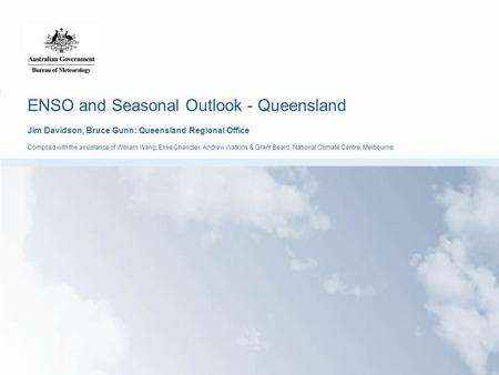 ENSO and Seasonal Outlook - Queensland Jim Davidson, Bruce Gunn: Queensland Regional Office Compiled with the assistance of William Wang, Elise Chandler,