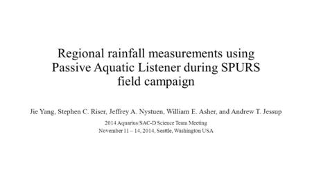 Regional rainfall measurements using Passive Aquatic Listener during SPURS field campaign Jie Yang, Stephen C. Riser, Jeffrey A. Nystuen, William E. Asher,