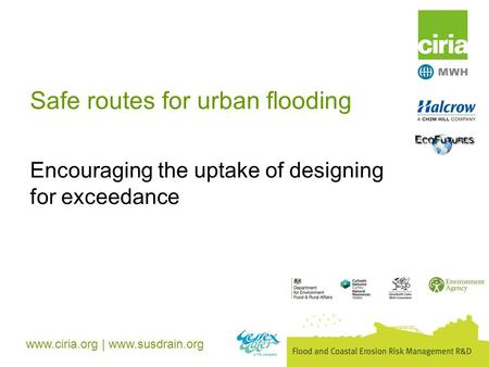 Www.ciria.org | www.susdrain.org Safe routes for urban flooding Encouraging the uptake of designing for exceedance.