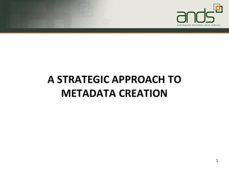 1 A STRATEGIC APPROACH TO METADATA CREATION. Why do people search for data? 2.