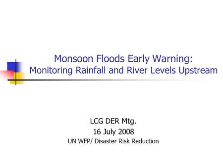 Monsoon Floods Early Warning: Monitoring Rainfall and River Levels Upstream LCG DER Mtg. 16 July 2008 UN WFP/ Disaster Risk Reduction.