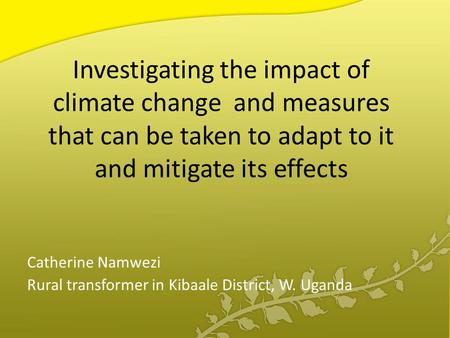 Investigating the impact of climate change and measures that can be taken to adapt to it and mitigate its effects Catherine Namwezi Rural transformer in.