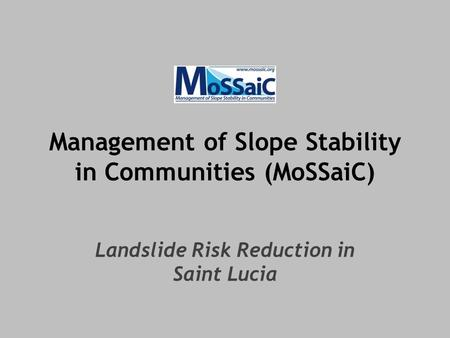 Management of Slope Stability in Communities (MoSSaiC) Landslide Risk Reduction in Saint Lucia.