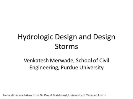 Hydrologic Design and Design Storms Venkatesh Merwade, School of Civil Engineering, Purdue University Some slides are taken from Dr. David Maidment, University.