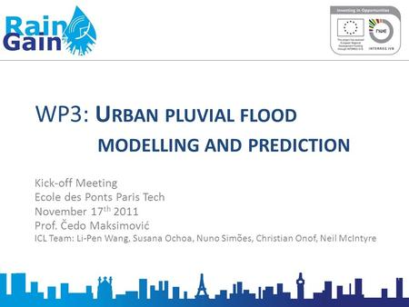 WP3: U RBAN PLUVIAL FLOOD MODELLING AND PREDICTION Kick-off Meeting Ecole des Ponts Paris Tech November 17 th 2011 Prof. Čedo Maksimović ICL Team: Li-Pen.