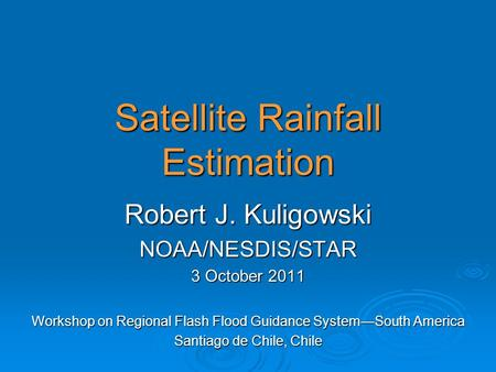 Satellite Rainfall Estimation Robert J. Kuligowski NOAA/NESDIS/STAR 3 October 2011 Workshop on Regional Flash Flood Guidance System—South America Santiago.