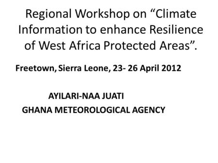 "Regional Workshop on ""Climate Information to enhance Resilience of West Africa Protected Areas"". Freetown, Sierra Leone, 23- 26 April 2012 AYILARI-NAA."