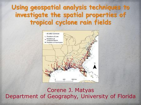Using geospatial analysis techniques to investigate the spatial properties of tropical cyclone rain fields Corene J. Matyas Department of Geography, University.