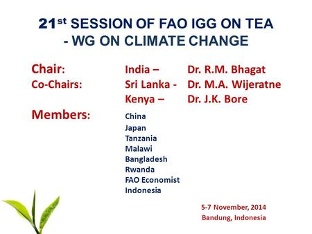 21 st SESSION OF FAO IGG ON TEA - WG ON CLIMATE CHANGE Chair : <strong>India</strong> – Dr. R.M. Bhagat Co-Chairs:Sri Lanka - Dr. M.A. Wijeratne Kenya –Dr. J.K. Bore Members.