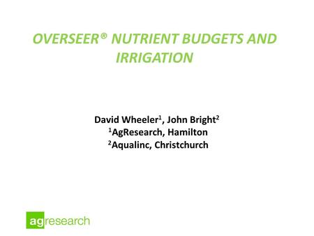 OVERSEER® NUTRIENT BUDGETS AND IRRIGATION David Wheeler 1, John Bright 2 1 AgResearch, Hamilton 2 Aqualinc, Christchurch.