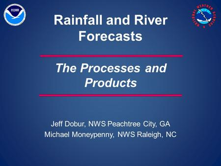 Jeff Dobur, NWS Peachtree City, GA Michael Moneypenny, NWS Raleigh, NC Rainfall and River Forecasts The Processes and Products.