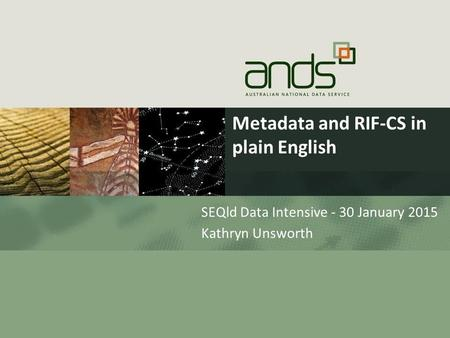 Metadata and RIF-CS in plain English SEQld Data Intensive - 30 January 2015 Kathryn Unsworth.