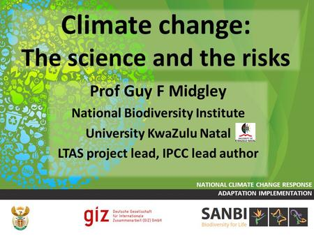 Climate change: The science and the risks Prof Guy F Midgley National Biodiversity Institute University KwaZulu Natal LTAS project lead, IPCC lead author.