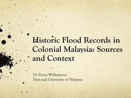 Historic Flood Records in Colonial Malaysia: Sources and Context Dr Fiona Williamson National University of Malaysia.