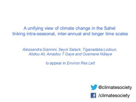A unifying view of climate change in the Sahel linking intra-seasonal, inter-annual and longer time scales Alessandra Giannini, Seyni Salack, Tiganadaba.