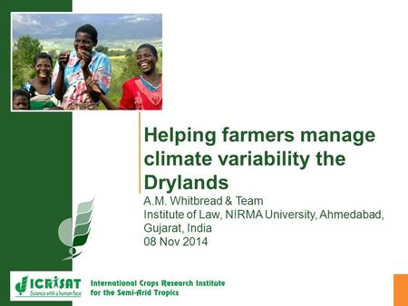 Helping farmers manage climate variability the Drylands A.M. Whitbread & Team Institute of Law, NIRMA University, Ahmedabad, Gujarat, India 08 Nov 2014.