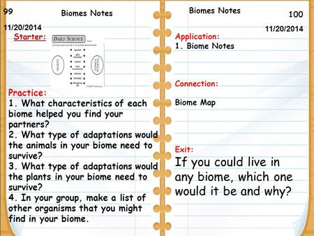 100 Biomes Notes 99 11/20/2014 Starter: Biomes Notes Application: 1.Biome Notes Connection: Biome Map Exit: If you could live in any biome, which one would.