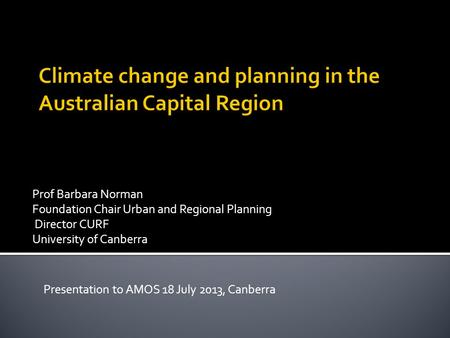 Prof Barbara Norman Foundation Chair Urban and Regional Planning Director CURF University of Canberra Presentation to AMOS 18 July 2013, Canberra.
