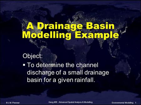 Geog 409: Advanced Spatial Analysis & Modelling © J.M. Piwowar1Environmental Modelling A Drainage Basin Modelling Example Object:  To determine the channel.