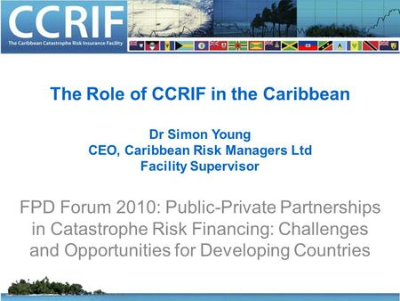 The Role of CCRIF in the Caribbean Dr Simon Young CEO, Caribbean Risk Managers Ltd Facility Supervisor FPD Forum 2010: Public-Private Partnerships in Catastrophe.
