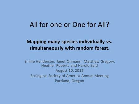 All for one or One for All? Mapping many species individually vs. simultaneously with random forest. Emilie Henderson, Janet Ohmann, Matthew Gregory, Heather.