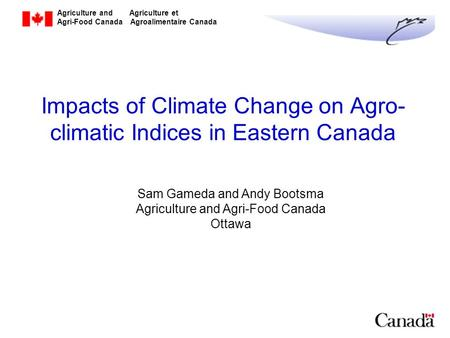 Agriculture and Agriculture et Agri-Food Canada Agroalimentaire Canada Impacts of Climate Change on Agro- climatic Indices in Eastern Canada Sam Gameda.