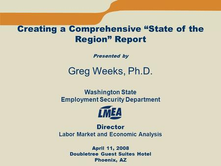 "Creating a Comprehensive ""State of the Region"" Report Presented by Greg Weeks, Ph.D. Washington State Employment Security Department Director Labor Market."