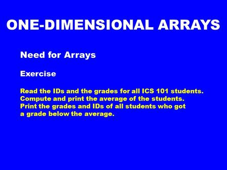Need for Arrays Exercise Read the IDs and the grades for all ICS 101 students. Compute and print the average of the students. Print the grades and IDs.