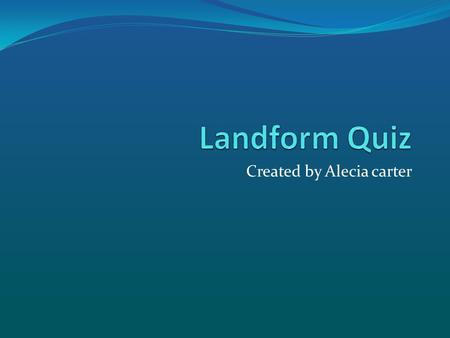 Created by Alecia carter. What's the Landform? Is it a.. Mountain Coast Plain Plateau.