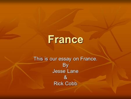 France This is our essay on France. By Jesse Lane & Rick Cobb.