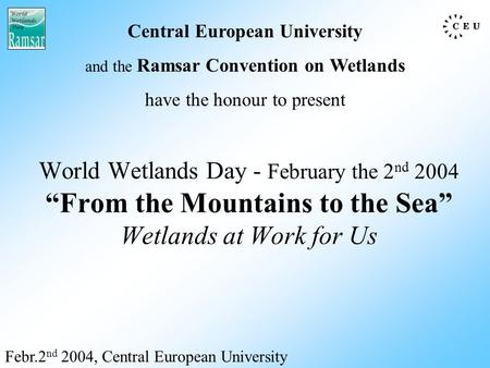 "World Wetlands Day - February the 2 nd 2004 ""From the Mountains to the Sea"" Wetlands at Work for Us Febr.2 nd 2004, Central European University Central."