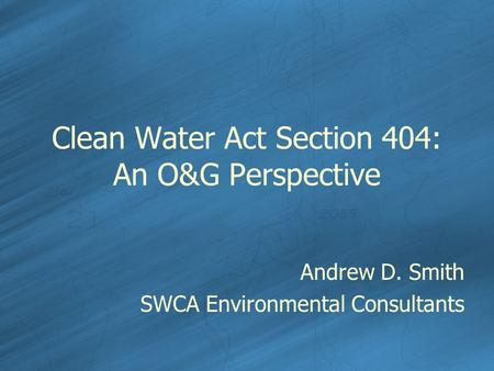 Clean Water Act Section 404: An O&G Perspective Andrew D. Smith SWCA Environmental Consultants.
