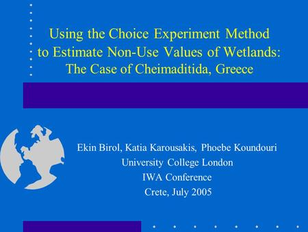 Using the Choice Experiment Method to Estimate Non-Use Values of Wetlands: The Case of Cheimaditida, Greece Ekin Birol, Katia Karousakis, Phoebe Koundouri.