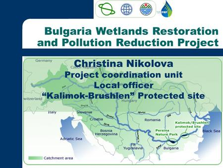 "Bulgaria Wetlands Restoration and Pollution Reduction Project Christina Nikolova Project coordination unit Local officer ""Kalimok-Brushlen"" Protected site."