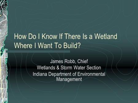 How Do I Know If There Is a Wetland Where I Want To Build? James Robb, Chief Wetlands & Storm Water Section Indiana Department of Environmental Management.
