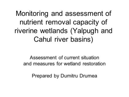 Monitoring and assessment of nutrient removal capacity of riverine wetlands (Yalpugh and Cahul river basins) Assessment of current situation and measures.