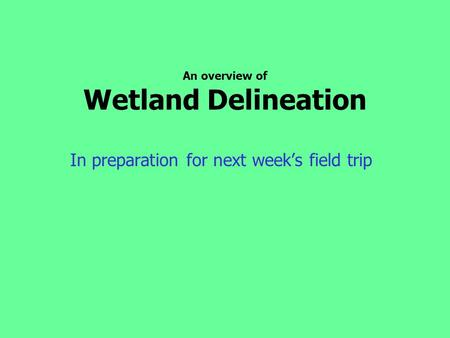 An overview of Wetland Delineation In preparation for next week's field trip.