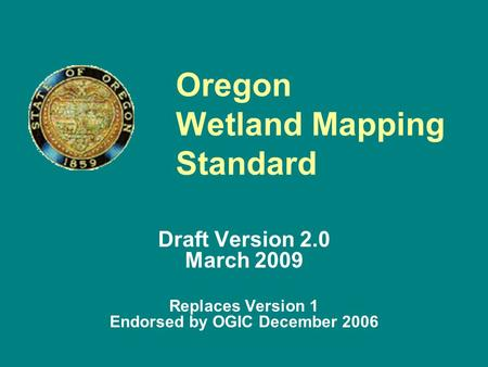 Oregon Wetland Mapping Standard Draft Version 2.0 March 2009 Replaces Version 1 Endorsed by OGIC December 2006.