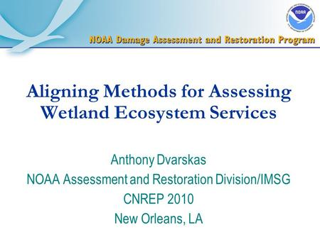 Aligning Methods for Assessing Wetland Ecosystem Services Anthony Dvarskas NOAA Assessment and Restoration Division/IMSG CNREP 2010 New Orleans, LA.