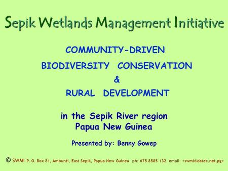 S epik W etlands M anagement I nitiative COMMUNITY-DRIVEN BIODIVERSITY CONSERVATION & RURAL DEVELOPMENT in the Sepik River region Papua New Guinea Presented.