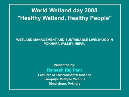 World Wetland day 2008 Healthy Wetland, Healthy People WETLAND MANAGEMENT AND SUSTAINABLE LIVELIHOOD IN POKHARA VALLEY, NEPAL Presented by: Ramesh Raj.