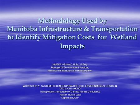 Methodology Used by Manitoba Infrastructure & Transportation to Identify Mitigation Costs for Wetland Impacts KIMBER OSIOWY, M.Sc., P.Eng. Manager of Environmental.