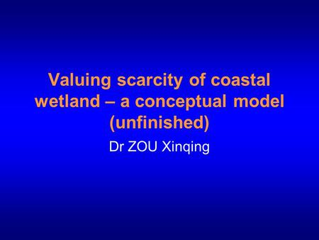 Valuing scarcity of coastal wetland – a conceptual model (unfinished) Dr ZOU Xinqing.