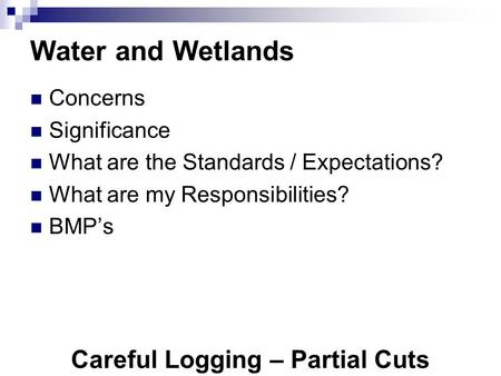 Careful Logging – Partial Cuts Water and Wetlands Concerns Significance What are the Standards / Expectations? What are my Responsibilities? BMP's.
