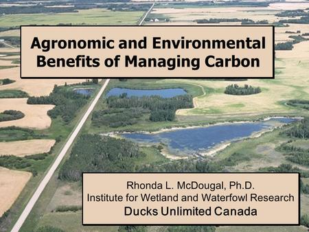 Agronomic and Environmental Benefits of Managing Carbon Rhonda L. McDougal, Ph.D. Institute for Wetland and Waterfowl Research Ducks Unlimited Canada Rhonda.