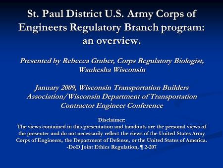 St. Paul District U.S. Army Corps of Engineers Regulatory Branch program: an overview. Presented by Rebecca Gruber, Corps Regulatory Biologist, Waukesha.