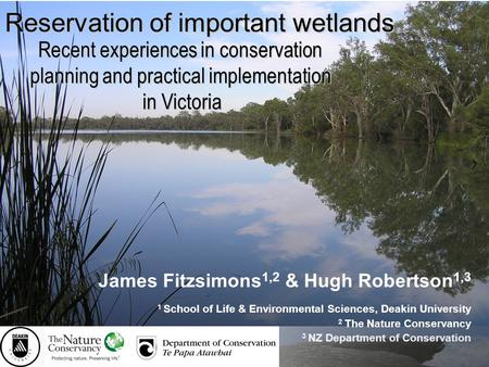 Reservation of important wetlands James Fitzsimons 1,2 & Hugh Robertson 1,3 1 School of Life & Environmental Sciences, Deakin University 2 The Nature Conservancy.