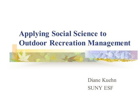 Applying Social Science to Outdoor Recreation Management Diane Kuehn SUNY ESF.
